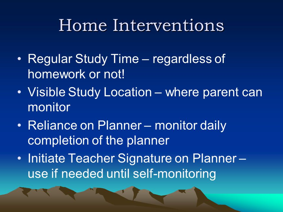 Home Interventions Regular Study Time – regardless of homework or not.