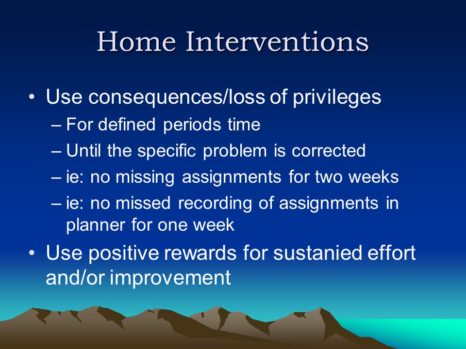Home Interventions Use consequences/loss of privileges –For defined periods time –Until the specific problem is corrected –ie: no missing assignments for two weeks –ie: no missed recording of assignments in planner for one week Use positive rewards for sustanied effort and/or improvement