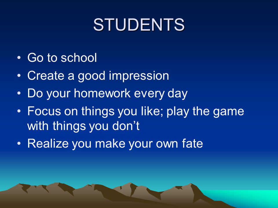STUDENTS Go to school Create a good impression Do your homework every day Focus on things you like; play the game with things you don't Realize you make your own fate