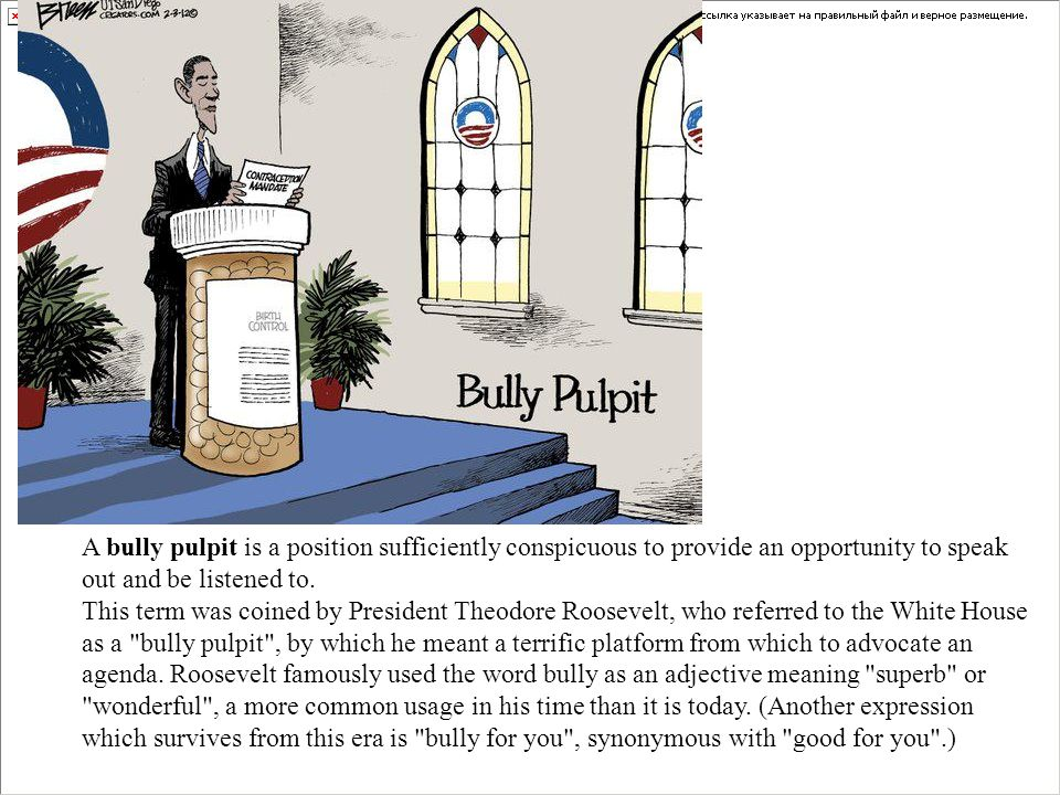 A bully pulpit is a position sufficiently conspicuous to provide an opportunity to speak out and be listened to. This term was coined by President The