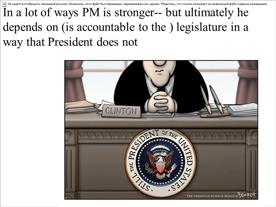In a lot of ways PM is stronger-- but ultimately he depends on (is accountable to the ) legislature in a way that President does not