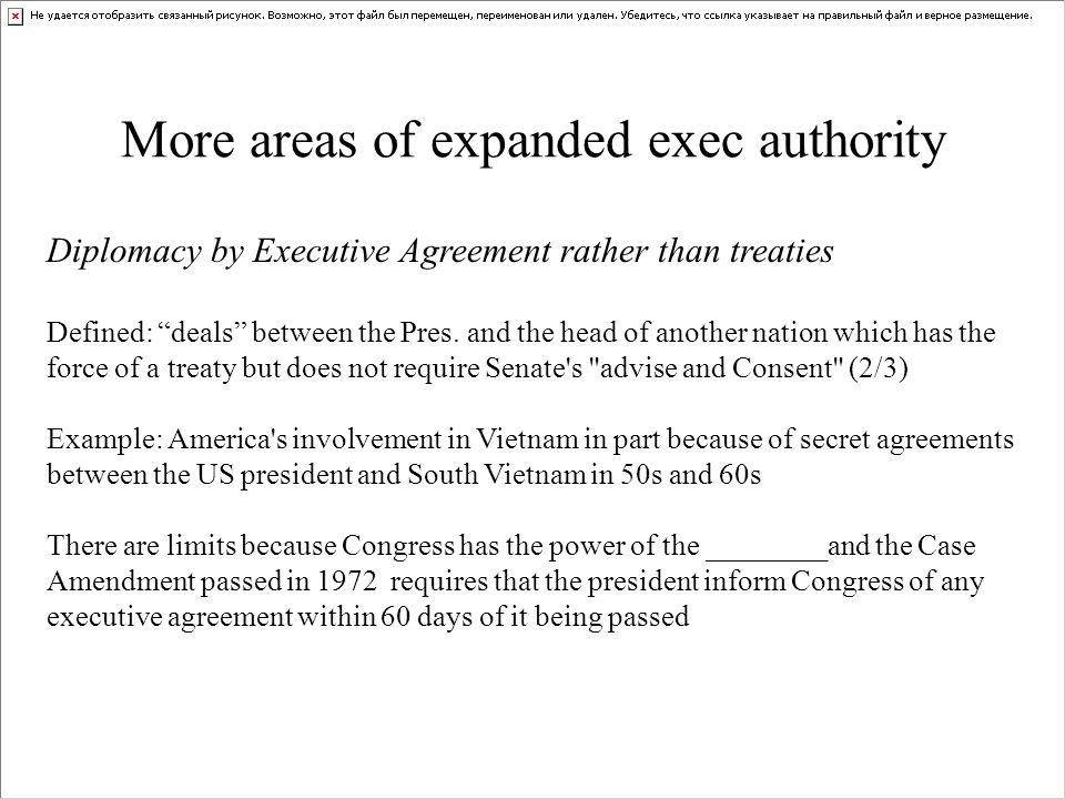 "More areas of expanded exec authority Diplomacy by Executive Agreement rather than treaties Defined: ""deals"" between the Pres. and the head of another"