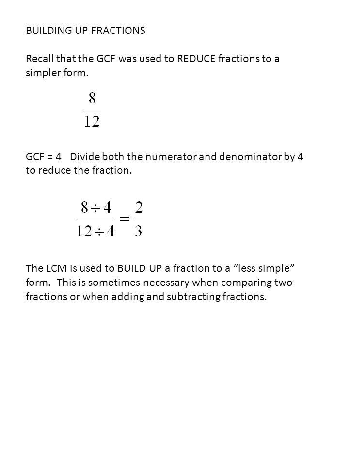 BUILDING UP FRACTIONS Recall that the GCF was used to REDUCE fractions to a simpler form. GCF = 4 Divide both the numerator and denominator by 4 to re