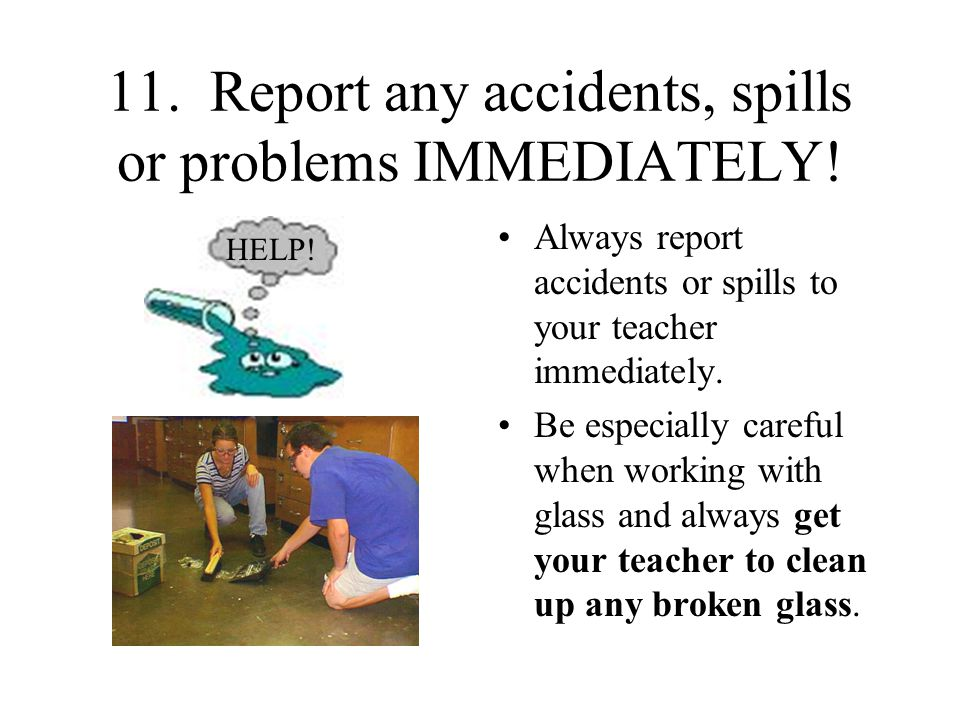 11.Report any accidents, spills or problems IMMEDIATELY.