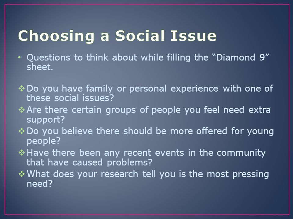 "Questions to think about while filling the ""Diamond 9"" sheet.  Do you have family or personal experience with one of these social issues?  Are there"