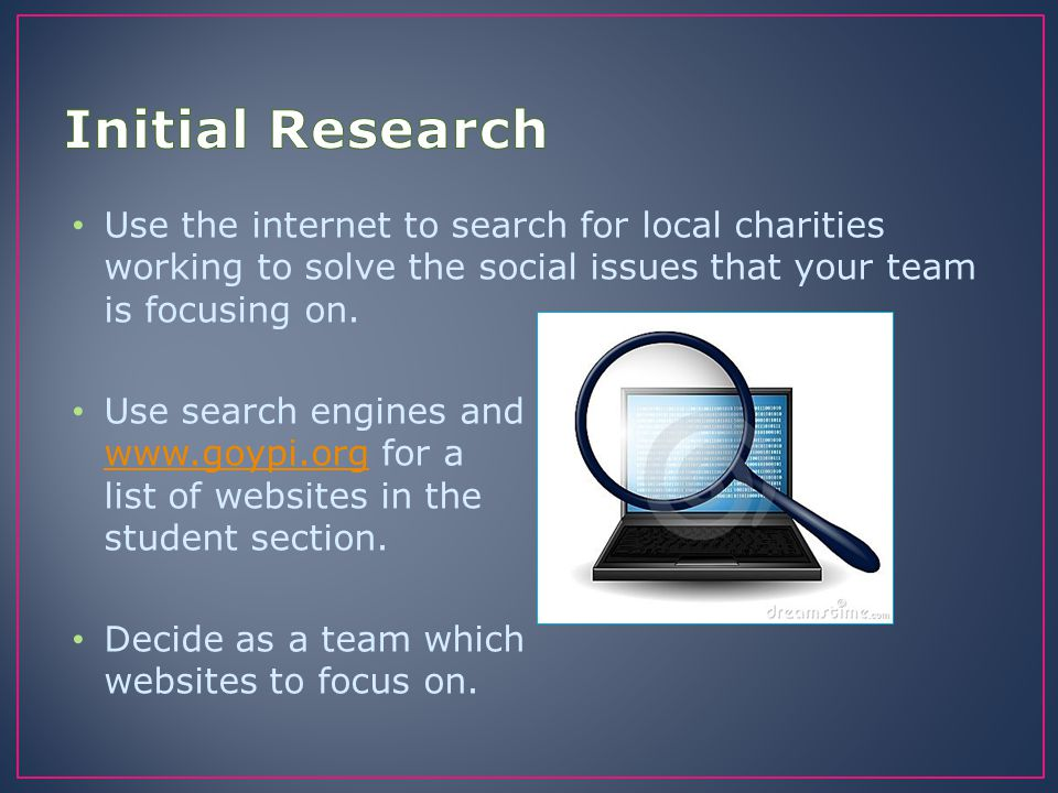 Use the internet to search for local charities working to solve the social issues that your team is focusing on. Use search engines and www.goypi.org