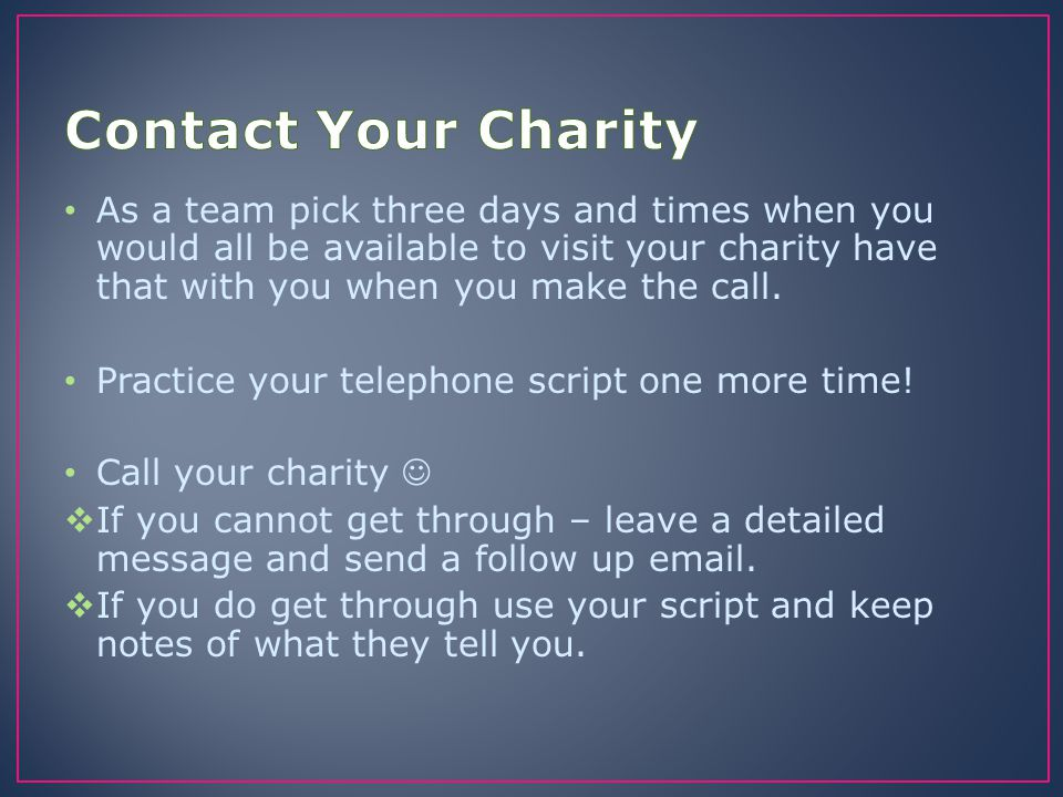 As a team pick three days and times when you would all be available to visit your charity have that with you when you make the call. Practice your tel