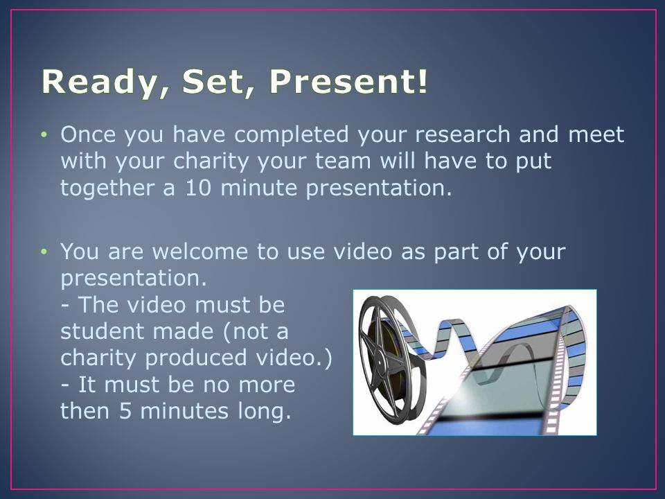 Once you have completed your research and meet with your charity your team will have to put together a 10 minute presentation. You are welcome to use