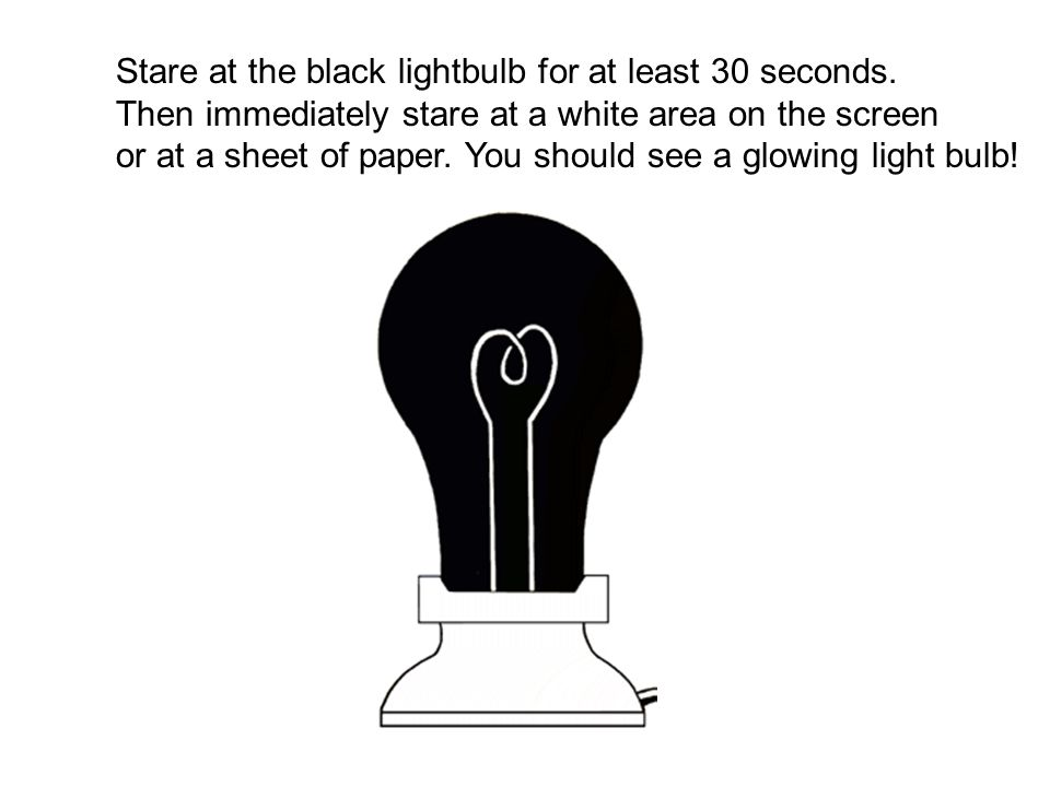 Stare at the black lightbulb for at least 30 seconds.