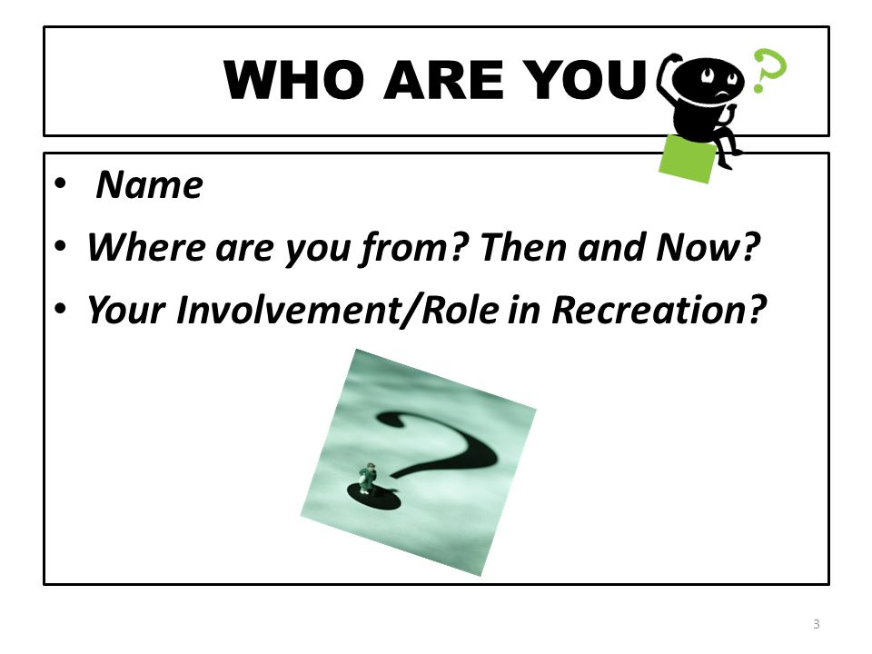 WHO ARE YOU Name Where are you from Then and Now Your Involvement/Role in Recreation 3