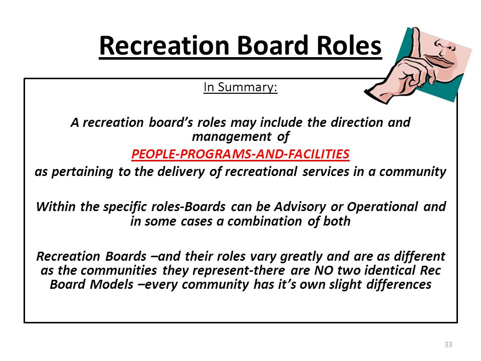 Recreation Board Roles In Summary: A recreation board's roles may include the direction and management of PEOPLE-PROGRAMS-AND-FACILITIES as pertaining to the delivery of recreational services in a community Within the specific roles-Boards can be Advisory or Operational and in some cases a combination of both Recreation Boards –and their roles vary greatly and are as different as the communities they represent-there are NO two identical Rec Board Models –every community has it's own slight differences 33