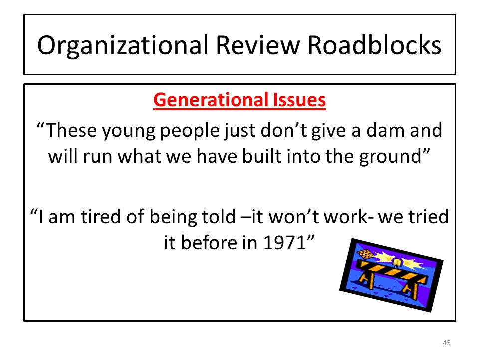 Organizational Review Roadblocks Generational Issues These young people just don't give a dam and will run what we have built into the ground I am tired of being told –it won't work- we tried it before in 1971 45
