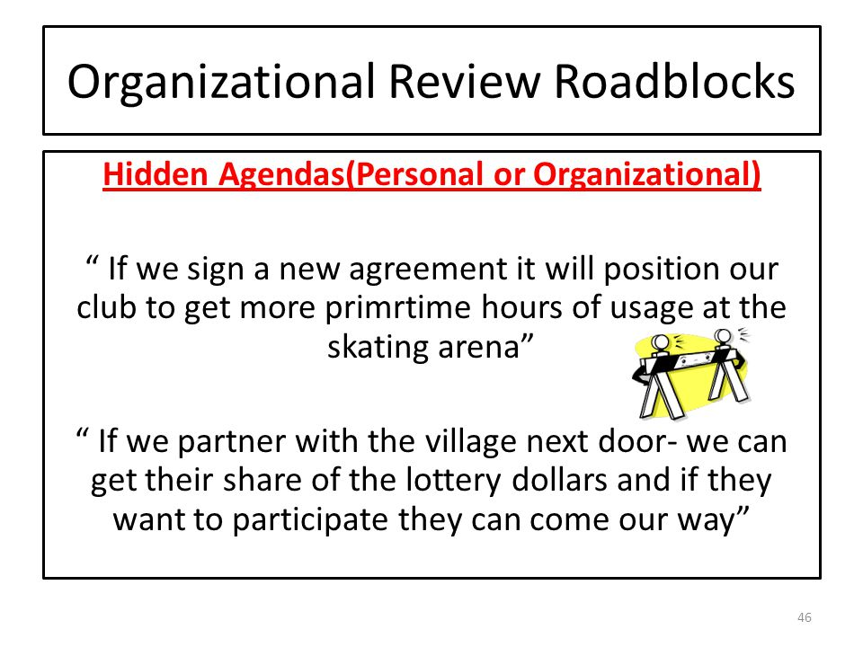 Organizational Review Roadblocks Hidden Agendas(Personal or Organizational) If we sign a new agreement it will position our club to get more primrtime hours of usage at the skating arena If we partner with the village next door- we can get their share of the lottery dollars and if they want to participate they can come our way 46