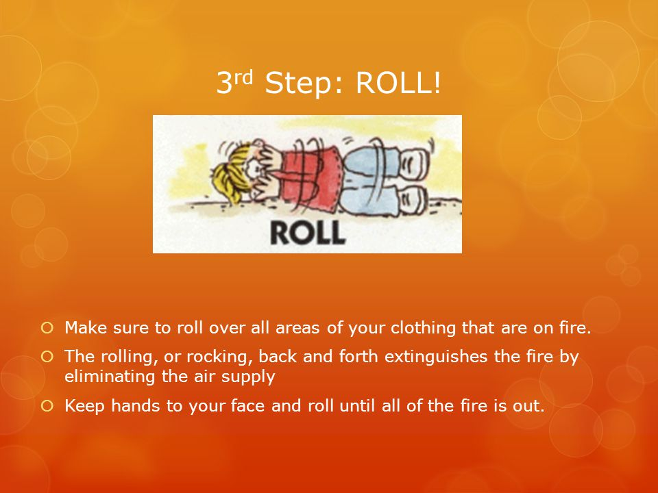 3 rd Step: ROLL.  Make sure to roll over all areas of your clothing that are on fire.
