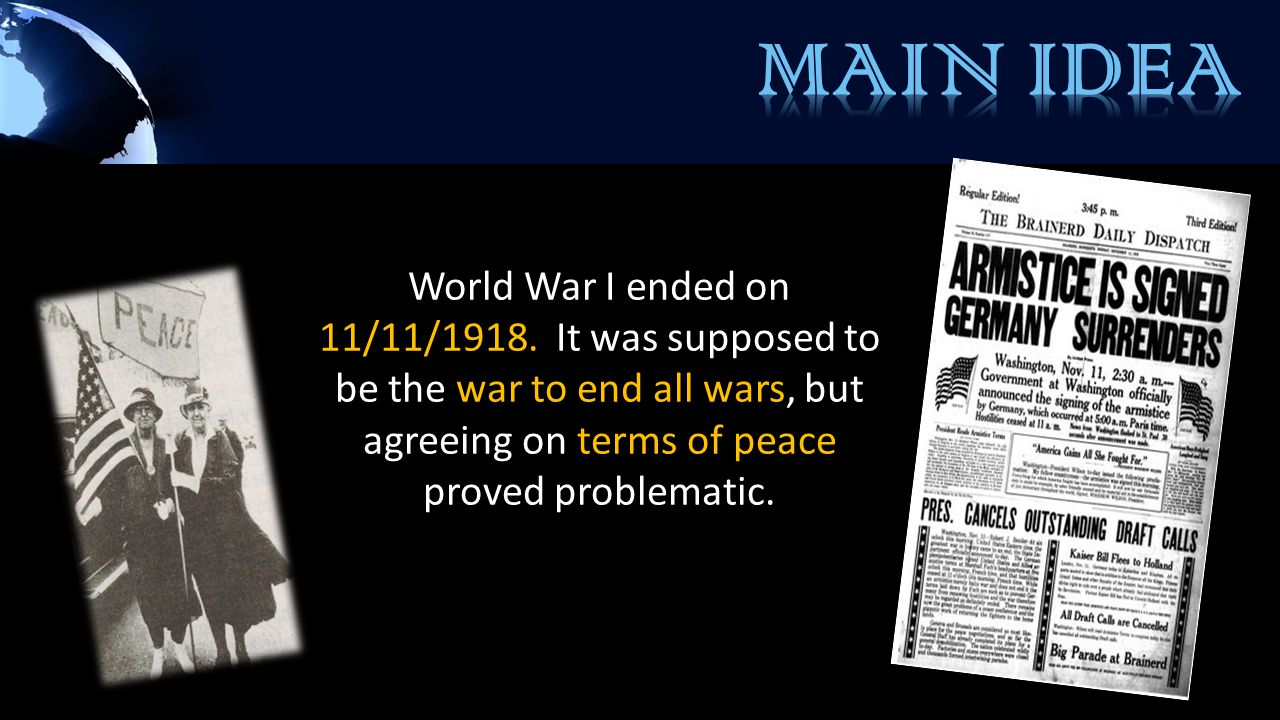 World War I ended on 11/11/1918. It was supposed to be the war to end all wars, but agreeing on terms of peace proved problematic.