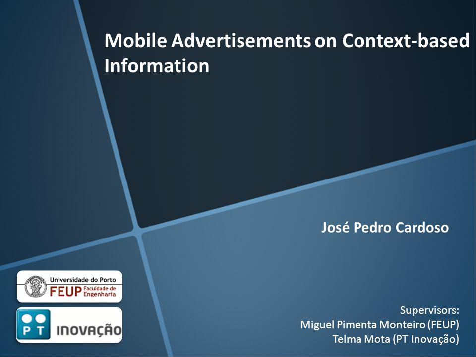 Mobile Advertisements on Context-based Information Supervisors: Miguel Pimenta Monteiro (FEUP) Telma Mota (PT Inovação) José Pedro Cardoso