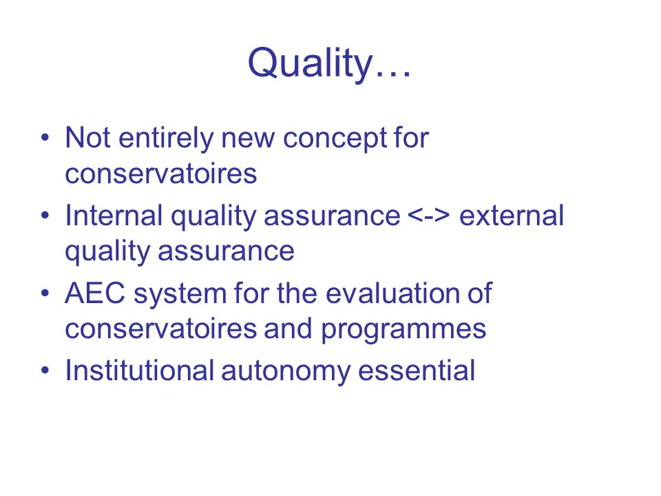 Quality… Not entirely new concept for conservatoires Internal quality assurance external quality assurance AEC system for the evaluation of conservatoires and programmes Institutional autonomy essential