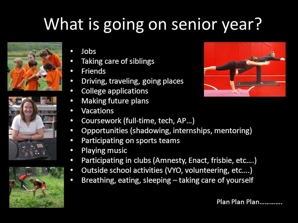 What is going on senior year? Jobs Taking care of siblings Friends Driving, traveling, going places College applications Making future plans Vacations