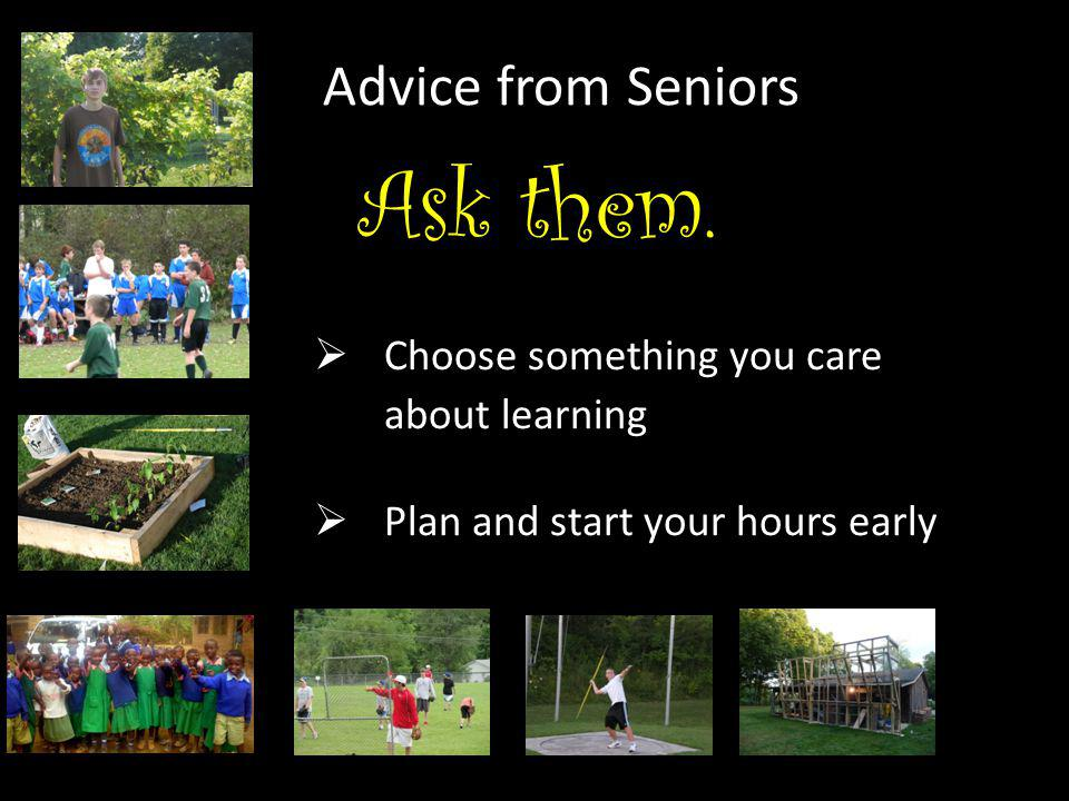Advice from Seniors  Choose something you care about learning  Plan and start your hours early Ask them.