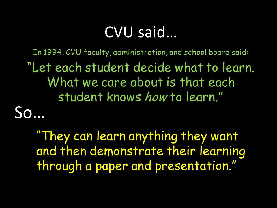 """CVU said… In 1994, CVU faculty, administration, and school board said: """"Let each student decide what to learn. What we care about is that each student"""