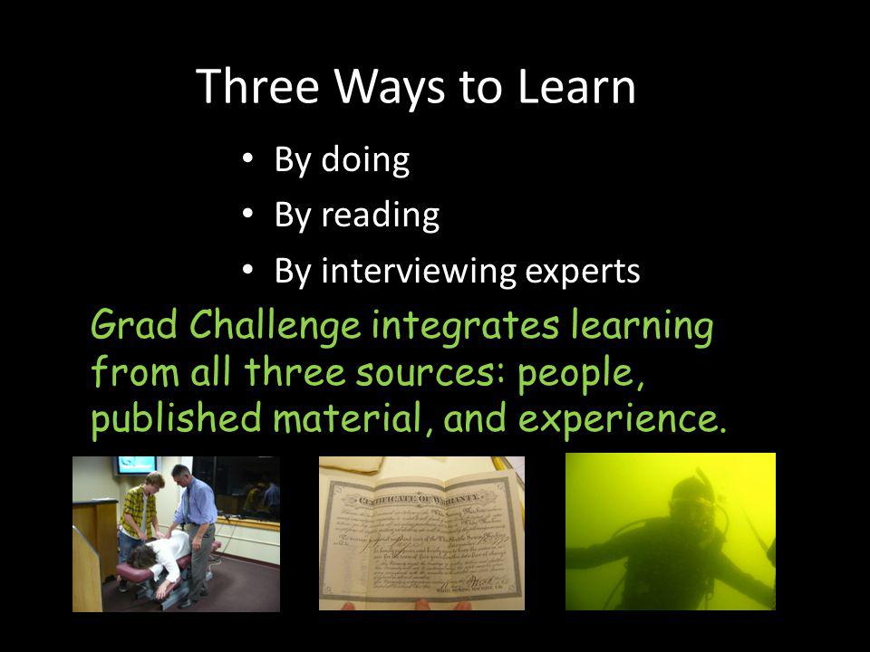 Three Ways to Learn By doing By reading By interviewing experts Grad Challenge integrates learning from all three sources: people, published material,