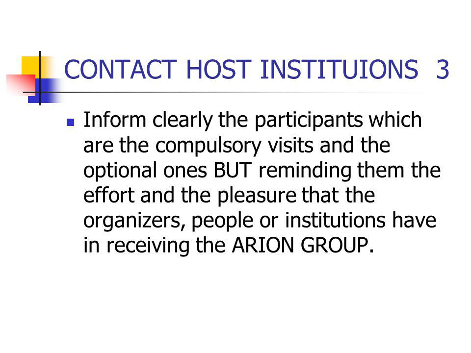 CONTACT HOST INSTITUIONS 3 Inform clearly the participants which are the compulsory visits and the optional ones BUT reminding them the effort and the pleasure that the organizers, people or institutions have in receiving the ARION GROUP.