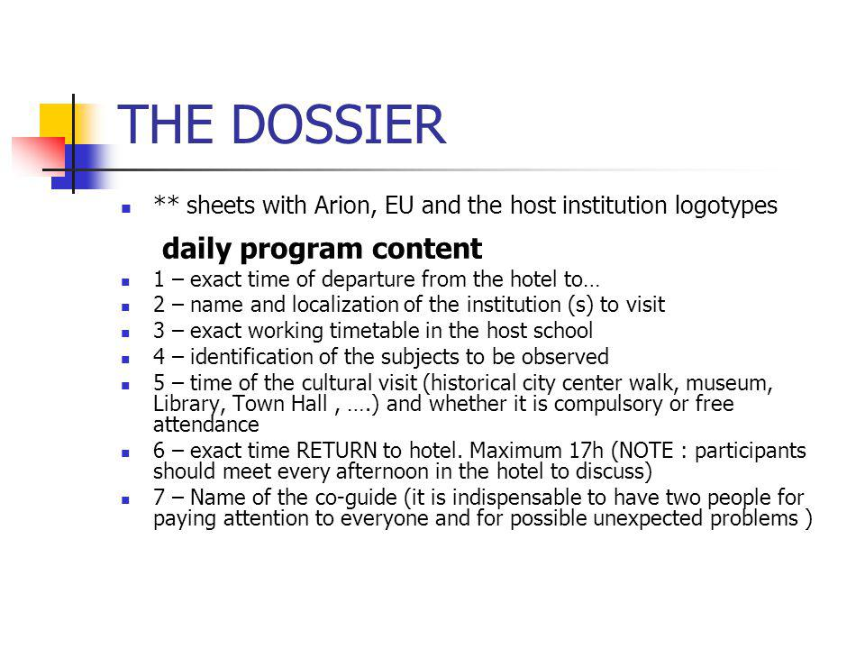 THE DOSSIER ** sheets with Arion, EU and the host institution logotypes daily program content 1 – exact time of departure from the hotel to… 2 – name and localization of the institution (s) to visit 3 – exact working timetable in the host school 4 – identification of the subjects to be observed 5 – time of the cultural visit (historical city center walk, museum, Library, Town Hall, ….) and whether it is compulsory or free attendance 6 – exact time RETURN to hotel.