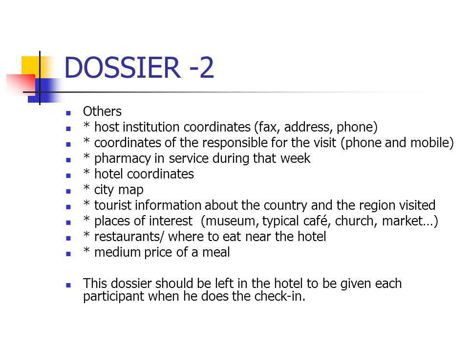 DOSSIER -2 Others * host institution coordinates (fax, address, phone) * coordinates of the responsible for the visit (phone and mobile) * pharmacy in service during that week * hotel coordinates * city map * tourist information about the country and the region visited * places of interest (museum, typical café, church, market…) * restaurants/ where to eat near the hotel * medium price of a meal This dossier should be left in the hotel to be given each participant when he does the check-in.