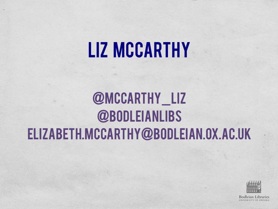 Liz McCarthy @mccarthy_liz @bodleianlibs elizabeth.mccarthy@bodleian.ox.ac.uk