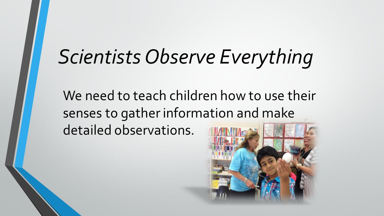 We need to teach children how to use their senses to gather information and make detailed observations. Scientists Observe Everything