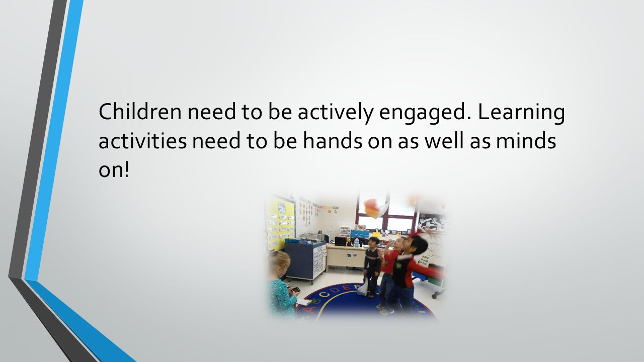Children need to be actively engaged. Learning activities need to be hands on as well as minds on!