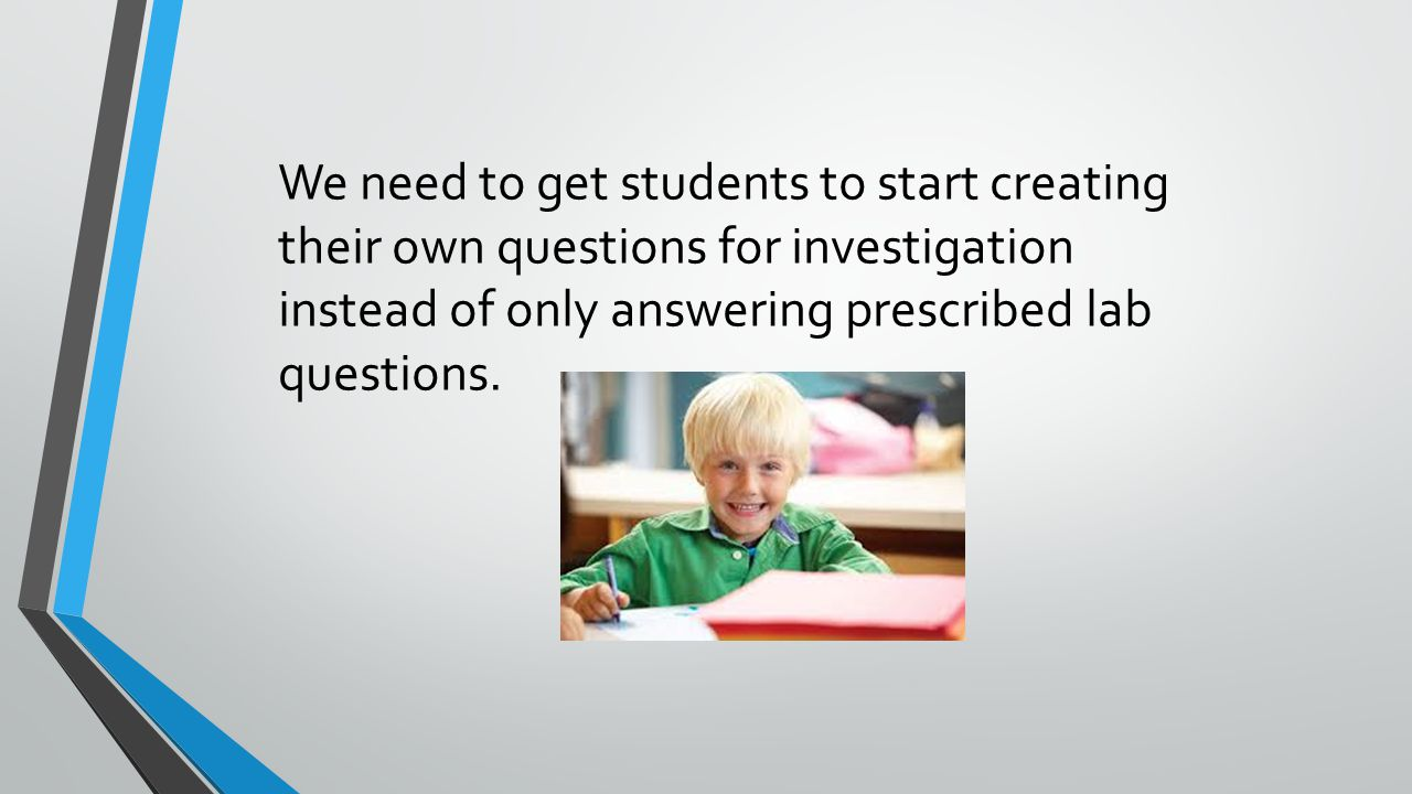 We need to get students to start creating their own questions for investigation instead of only answering prescribed lab questions.