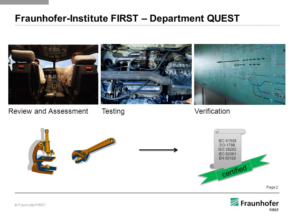 © Fraunhofer FIRST Page 2 Fraunhofer-Institute FIRST – Department QUEST Review and AssessmentTestingVerification IEC 61508 DO-178B ISO 26262 IEC 62061 EN 50128 IEC 61508 DO-178B ISO 26262 IEC 62061 EN 50128 certified