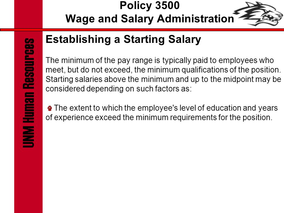 Policy 3500 Wage and Salary Administration Establishing a Starting Salary The minimum of the pay range is typically paid to employees who meet, but do not exceed, the minimum qualifications of the position.