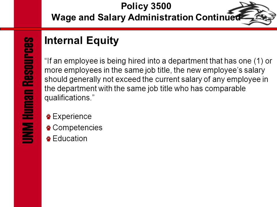 Policy 3500 Wage and Salary Administration Continued Internal Equity If an employee is being hired into a department that has one (1) or more employees in the same job title, the new employee's salary should generally not exceed the current salary of any employee in the department with the same job title who has comparable qualifications. Experience Competencies Education