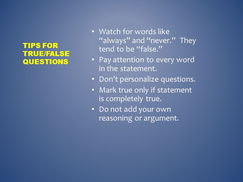 ___ Do not pay attention to every word in a true/false statement.