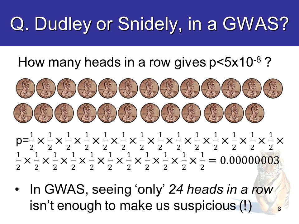 Q. Dudley or Snidely, in a GWAS. How many heads in a row gives p<5x10 -8 .