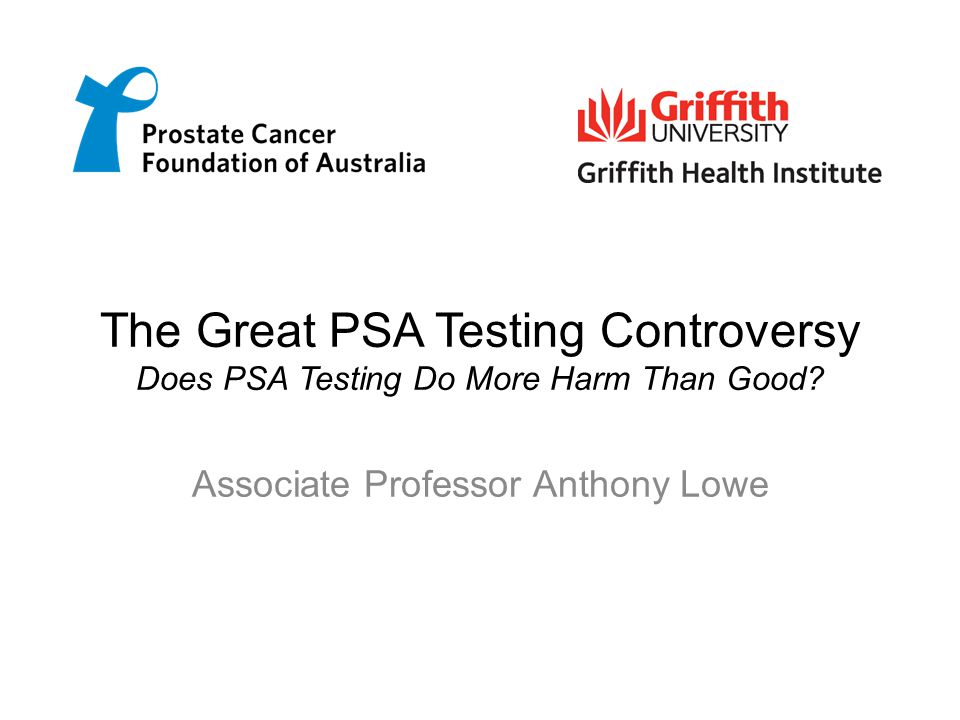 The Great PSA Testing Controversy Does PSA Testing Do More Harm Than Good? Associate Professor Anthony Lowe