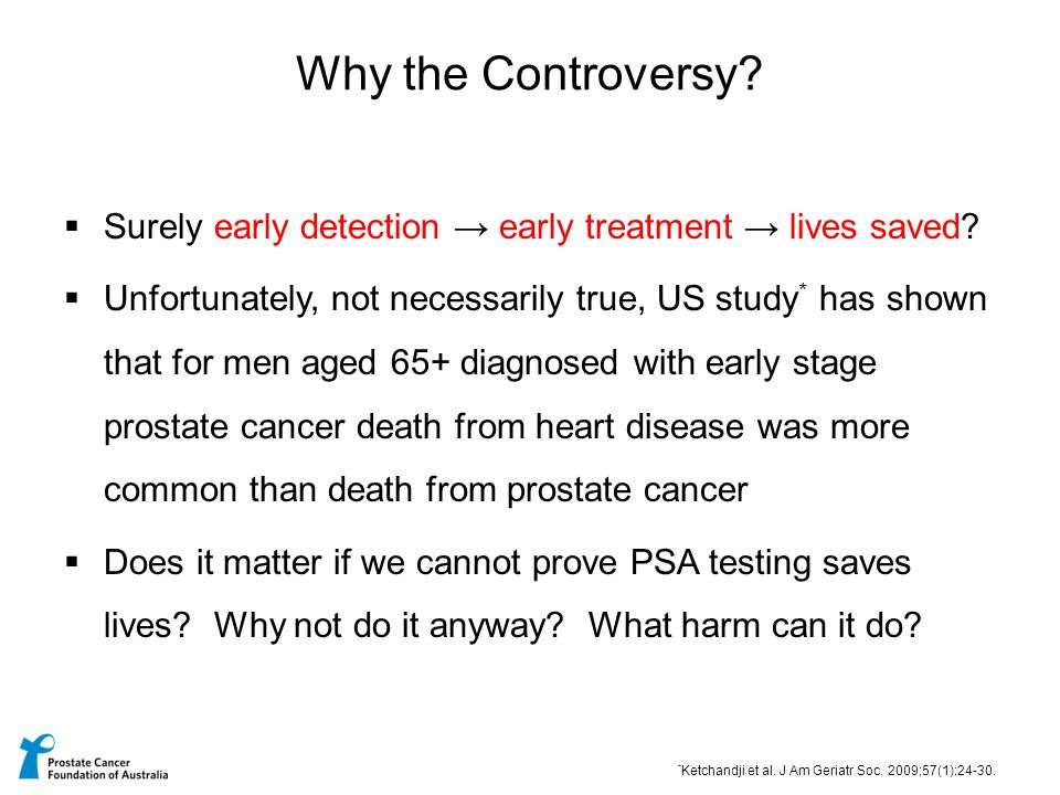  Surely early detection → early treatment → lives saved?  Unfortunately, not necessarily true, US study * has shown that for men aged 65+ diagnosed