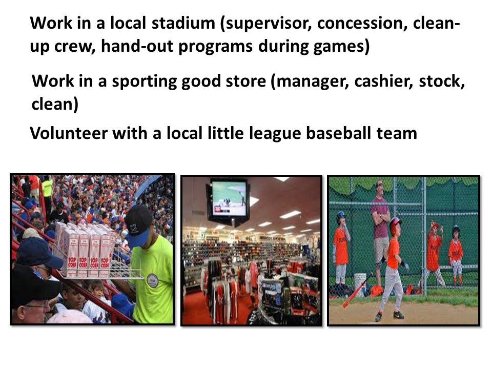 Work in a local stadium (supervisor, concession, clean- up crew, hand-out programs during games) Work in a sporting good store (manager, cashier, stoc