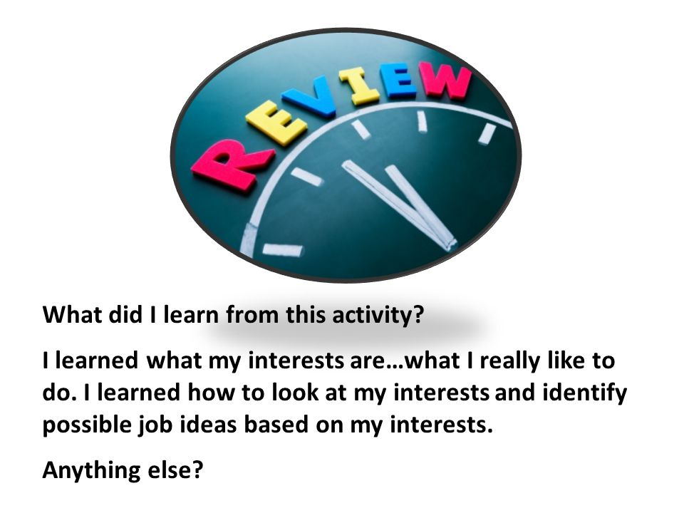 What did I learn from this activity? I learned what my interests are…what I really like to do. I learned how to look at my interests and identify poss