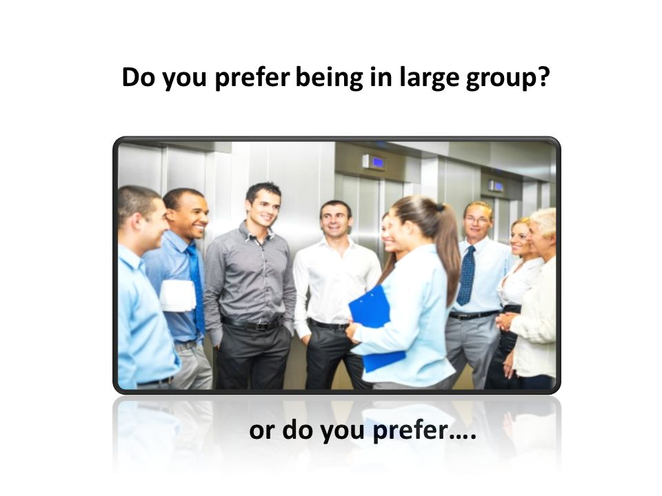 Do you prefer being in large group? or do you prefer….