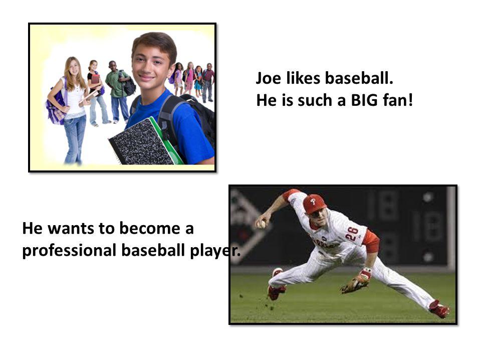 Joe likes baseball. He is such a BIG fan! He wants to become a professional baseball player.