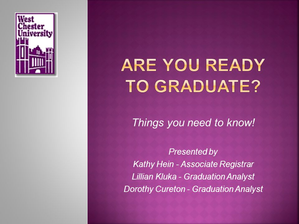 Things you need to know! Presented by Kathy Hein - Associate Registrar Lillian Kluka - Graduation Analyst Dorothy Cureton - Graduation Analyst