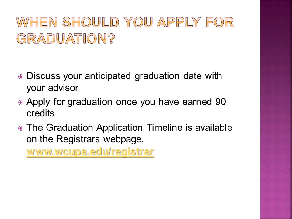  Discuss your anticipated graduation date with your advisor  Apply for graduation once you have earned 90 credits www.wcupa.edu/registrar www.wcupa.