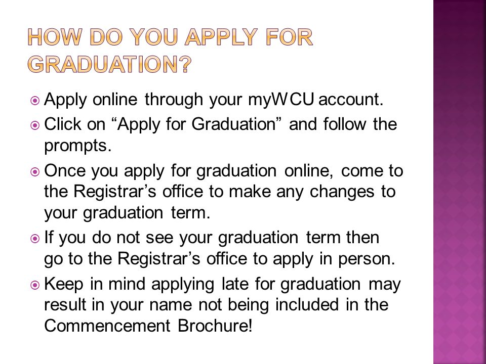 " Apply online through your myWCU account.  Click on ""Apply for Graduation"" and follow the prompts.  Once you apply for graduation online, come to t"