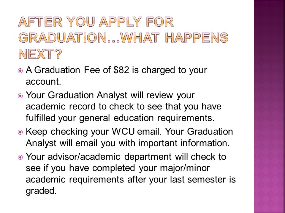  A Graduation Fee of $82 is charged to your account.  Your Graduation Analyst will review your academic record to check to see that you have fulfill
