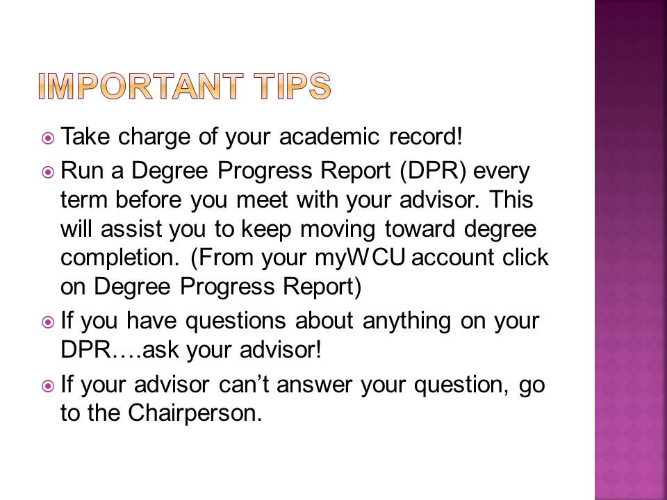  Take charge of your academic record!  Run a Degree Progress Report (DPR) every term before you meet with your advisor. This will assist you to keep