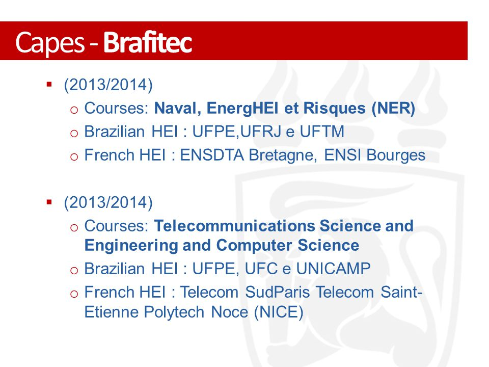  (2013/2014) o Courses: Naval, EnergHEI et Risques (NER) o Brazilian HEI : UFPE,UFRJ e UFTM o French HEI : ENSDTA Bretagne, ENSI Bourges  (2013/2014) o Courses: Telecommunications Science and Engineering and Computer Science o Brazilian HEI : UFPE, UFC e UNICAMP o French HEI : Telecom SudParis Telecom Saint- Etienne Polytech Noce (NICE) Capes - Brafitec