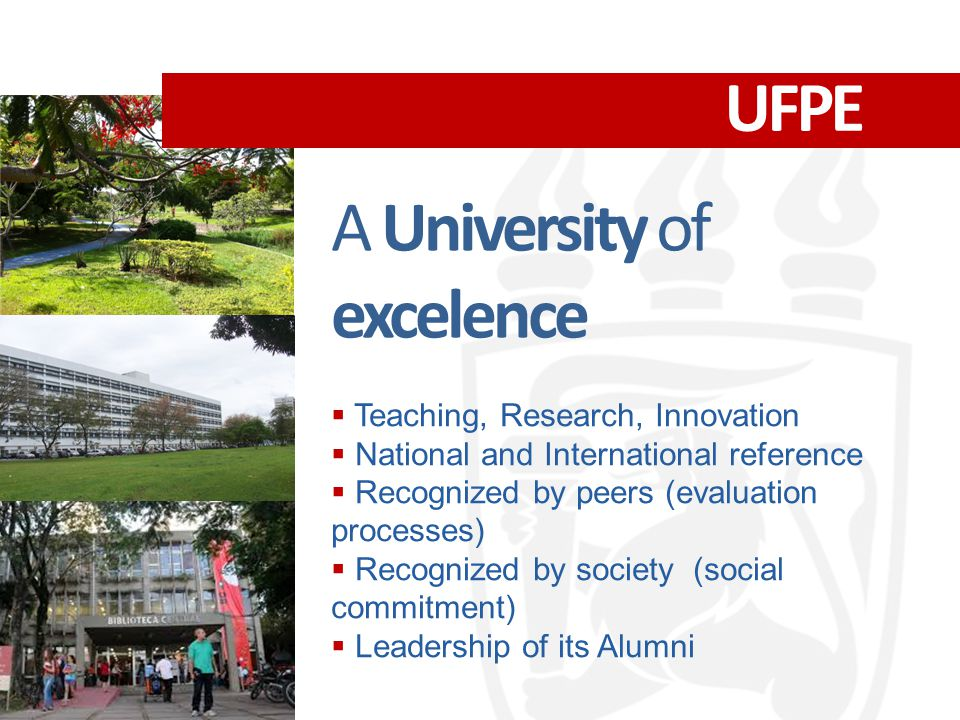 UFPE A University of excelence  Teaching, Research, Innovation  National and International reference  Recognized by peers (evaluation processes)  Recognized by society (social commitment)  Leadership of its Alumni